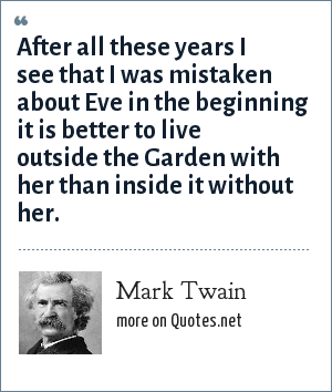 Mark Twain: After all these years I see that I was mistaken about Eve in the beginning it is better to live outside the Garden with her than inside it without her.