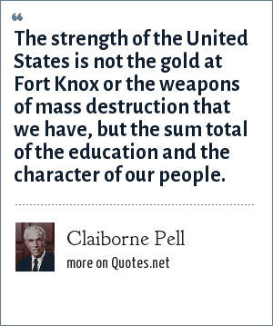 Claiborne Pell: The strength of the United States is not the gold at Fort Knox or the weapons of mass destruction that we have, but the sum total of the education and the character of our people.