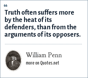 William Penn: Truth often suffers more by the heat of its defenders, than from the arguments of its opposers.