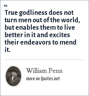William Penn: True godliness does not turn men out of the world, but enables them to live better in it and excites their endeavors to mend it.