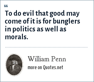 William Penn: To do evil that good may come of it is for bunglers in politics as well as morals.