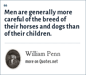William Penn: Men are generally more careful of the breed of their horses and dogs than of their children.