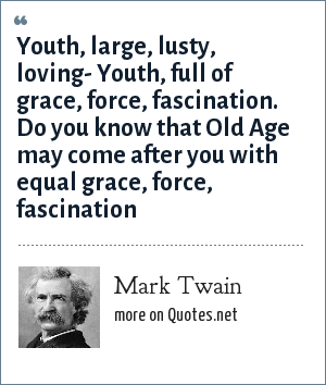 Mark Twain: Youth, large, lusty, loving- Youth, full of grace, force, fascination. Do you know that Old Age may come after you with equal grace, force, fascination