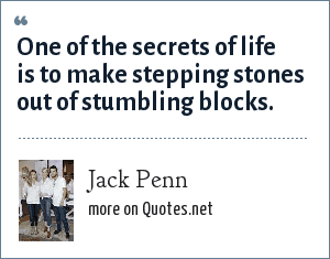 Jack Penn: One of the secrets of life is to make stepping stones out of stumbling blocks.
