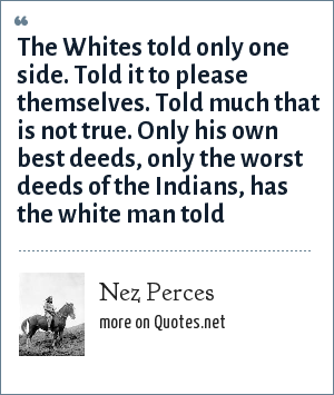 Nez Perces: The Whites told only one side. Told it to please themselves. Told much that is not true. Only his own best deeds, only the worst deeds of the Indians, has the white man told