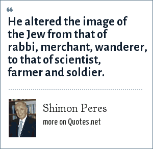 Shimon Peres: He altered the image of the Jew from that of rabbi, merchant, wanderer, to that of scientist, farmer and soldier.