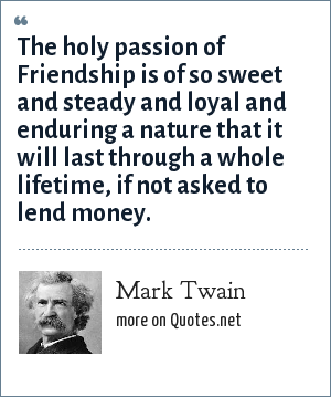 Mark Twain: The holy passion of Friendship is of so sweet and steady and loyal and enduring a nature that it will last through a whole lifetime, if not asked to lend money.
