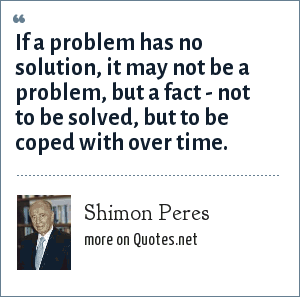 Shimon Peres: If a problem has no solution, it may not be a problem, but a fact - not to be solved, but to be coped with over time.