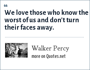 Walker Percy: We love those who know the worst of us and don't turn their faces away.