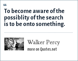 Walker Percy: To become aware of the possiblity of the search is to be onto something.
