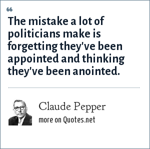 Claude Pepper: The mistake a lot of politicians make is forgetting they've been appointed and thinking they've been anointed.