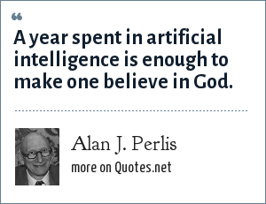 Alan J. Perlis: A year spent in artificial intelligence is enough to make one believe in God.