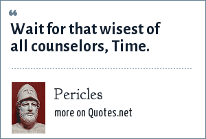 Pericles: Wait for that wisest of all counselors, Time.