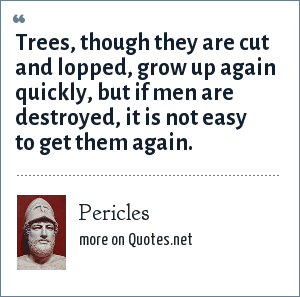 Pericles: Trees, though they are cut and lopped, grow up again quickly, but if men are destroyed, it is not easy to get them again.