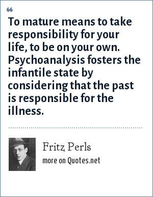 Fritz Perls: To mature means to take responsibility for your life, to be on your own. Psychoanalysis fosters the infantile state by considering that the past is responsible for the illness.