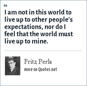 Fritz Perls: I am not in this world to live up to other people's expectations, nor do I feel that the world must live up to mine.