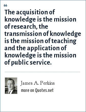 James A. Perkins: The acquisition of knowledge is the mission of research, the transmission of knowledge is the mission of teaching and the application of knowledge is the mission of public service.