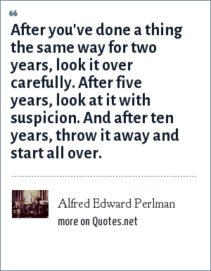 Alfred Edward Perlman: After you've done a thing the same way for two years, look it over carefully. After five years, look at it with suspicion. And after ten years, throw it away and start all over.