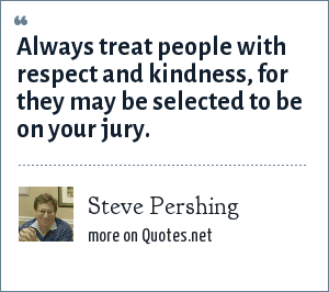 Steve Pershing: Always treat people with respect and kindness, for they may be selected to be on your jury.
