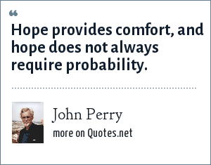 John Perry: Hope provides comfort, and hope does not always require probability.