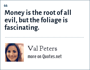 Val Peters: Money is the root of all evil, but the foliage is fascinating.