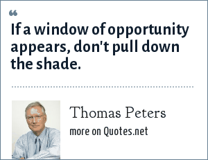 Thomas Peters: If a window of opportunity appears, don't pull down the shade.