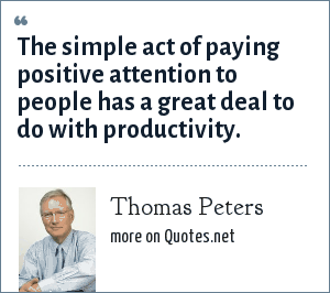 Thomas Peters: The simple act of paying positive attention to people has a great deal to do with productivity.
