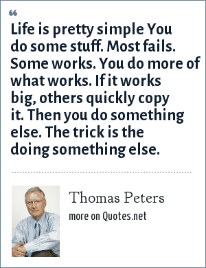 Thomas Peters: Life is pretty simple You do some stuff. Most fails. Some works. You do more of what works. If it works big, others quickly copy it. Then you do something else. The trick is the doing something else.
