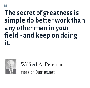 Wilfred A. Peterson: The secret of greatness is simple do better work than any other man in your field - and keep on doing it.