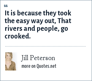 Jill Peterson: It is because they took the easy way out, That rivers and people, go crooked.