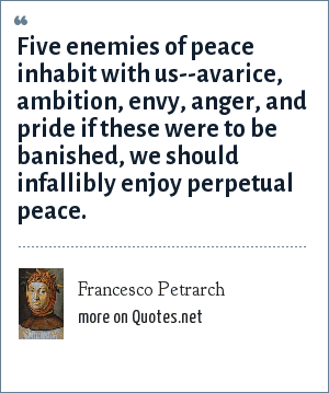 Francesco Petrarch: Five enemies of peace inhabit with us--avarice, ambition, envy, anger, and pride if these were to be banished, we should infallibly enjoy perpetual peace.