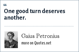 Gaius Petronius: One good turn deserves another.