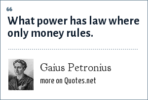 Gaius Petronius: What power has law where only money rules.