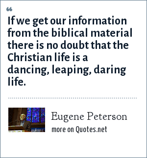 Eugene Peterson: If we get our information from the biblical material there is no doubt that the Christian life is a dancing, leaping, daring life.