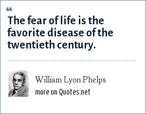 William Lyon Phelps: The fear of life is the favorite disease of the twentieth century.