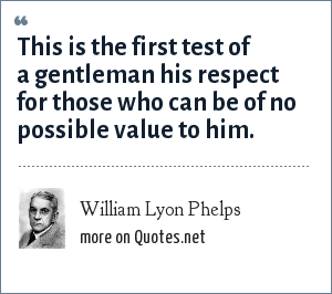 William Lyon Phelps: This is the first test of a gentleman his respect for those who can be of no possible value to him.