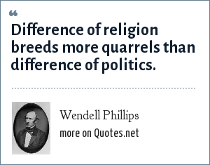 Wendell Phillips: Difference of religion breeds more quarrels than difference of politics.