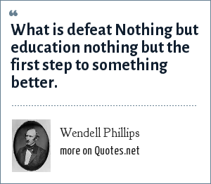 Wendell Phillips: What is defeat Nothing but education nothing but the first step to something better.