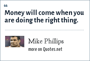 Mike Phillips: Money will come when you are doing the right thing.