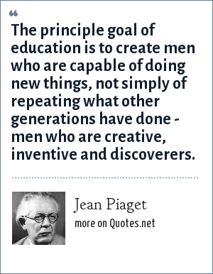 Jean Piaget: The principle goal of education is to create men who are capable of doing new things, not simply of repeating what other generations have done - men who are creative, inventive and discoverers.