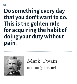 Mark Twain: Do something every day that you don't want to do this is the golden rule for acquiring the habit of doing your duty without pain.