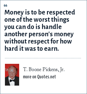 T. Boone Pickens, Jr.: Money is to be respected one of the worst things you can do is handle another person's money without respect for how hard it was to earn.