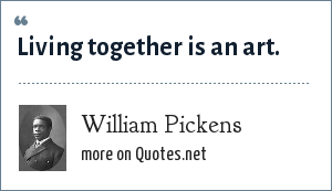 William Pickens: Living together is an art.