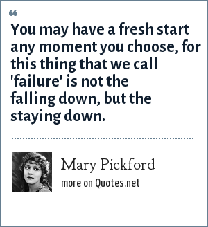 Mary Pickford: You may have a fresh start any moment you choose, for this thing that we call 'failure' is not the falling down, but the staying down.