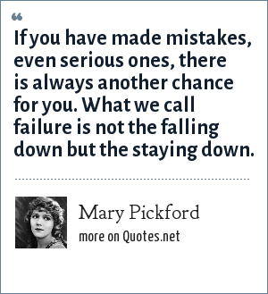 Mary Pickford: If you have made mistakes, even serious ones, there is always another chance for you. What we call failure is not the falling down but the staying down.