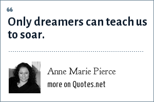 Anne Marie Pierce: Only dreamers can teach us to soar.