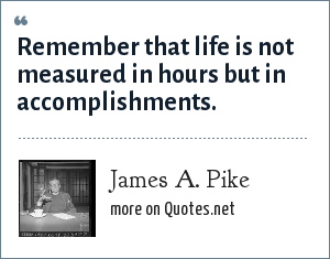 James A. Pike: Remember that life is not measured in hours but in accomplishments.