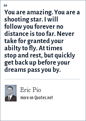 Eric Pio: You are amazing. You are a shooting star. I will follow you forever no distance is too far. Never take for granted your abilty to fly. At times stop and rest, but quickly get back up before your dreams pass you by.