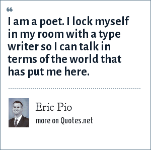 Eric Pio: I am a poet. I lock myself in my room with a type writer so I can talk in terms of the world that has put me here.