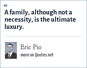 Eric Pio: A family, although not a necessity, is the ultimate luxury.
